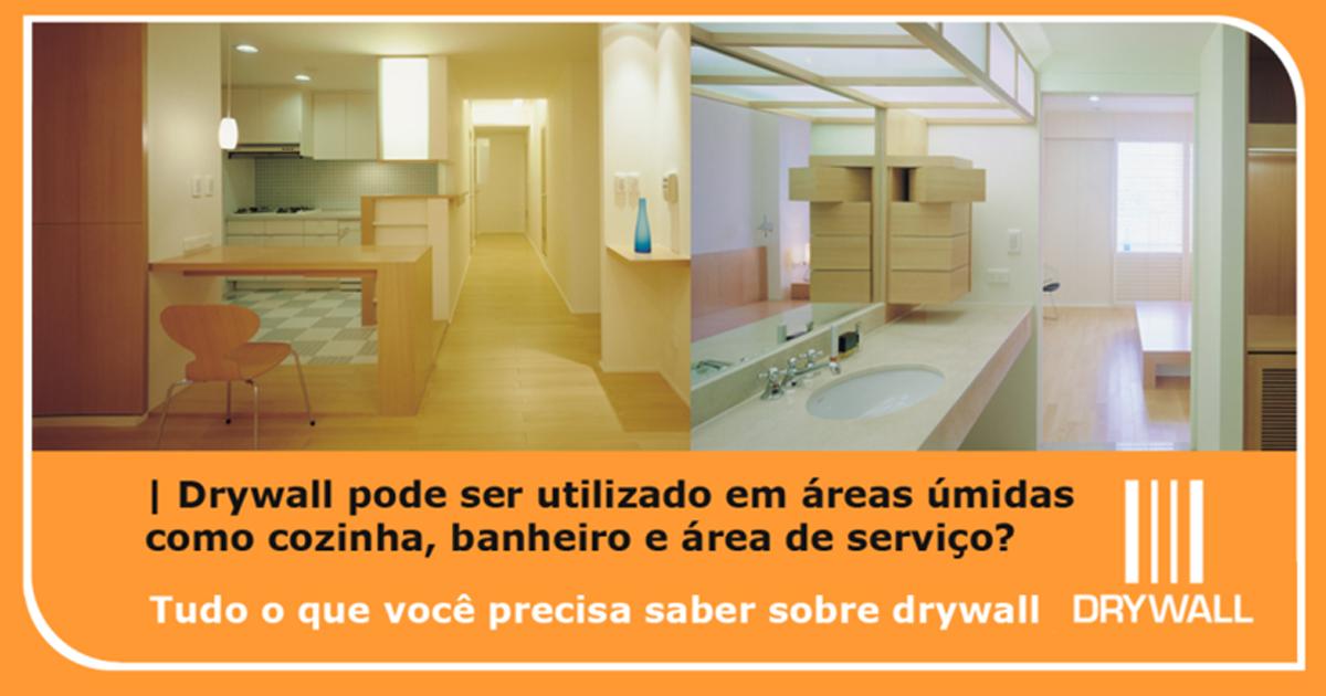 Drywall pode ser utilizado em áreas úmidas como cozinha, banheiro e área de serviço?
